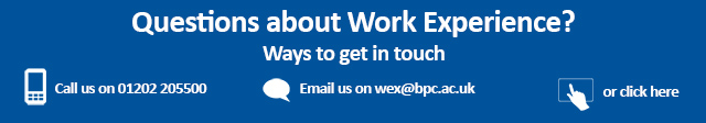 Questions about work experience at Bournemouth & Poole College? Contact us on 01202 205500 or email wex@bpc.ac.uk
